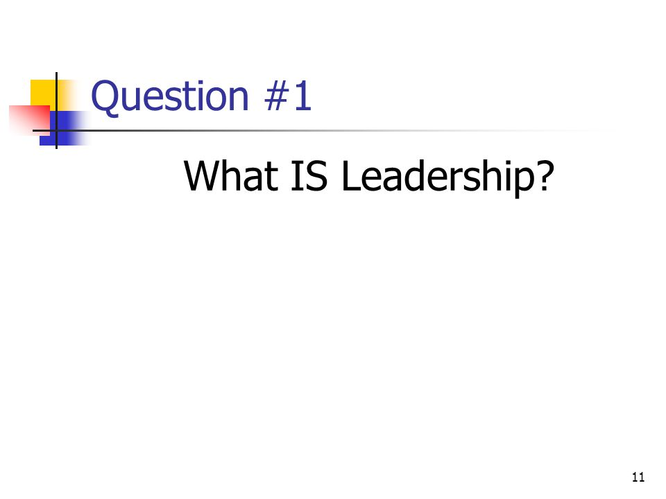 11 Question #1 What IS Leadership