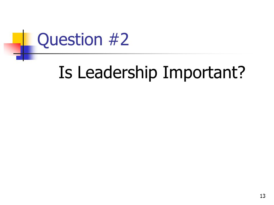13 Question #2 Is Leadership Important
