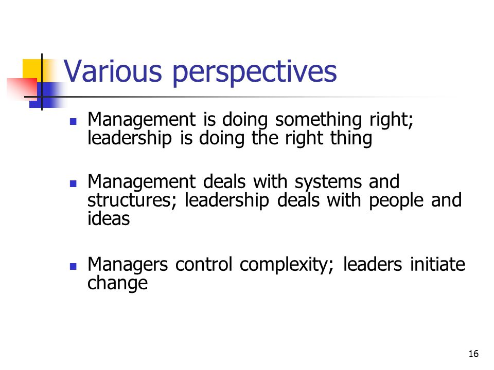16 Various perspectives Management is doing something right; leadership is doing the right thing Management deals with systems and structures; leadership deals with people and ideas Managers control complexity; leaders initiate change