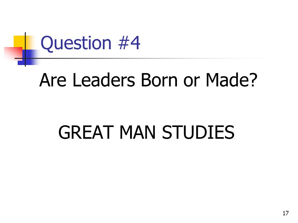 17 Question #4 Are Leaders Born or Made GREAT MAN STUDIES
