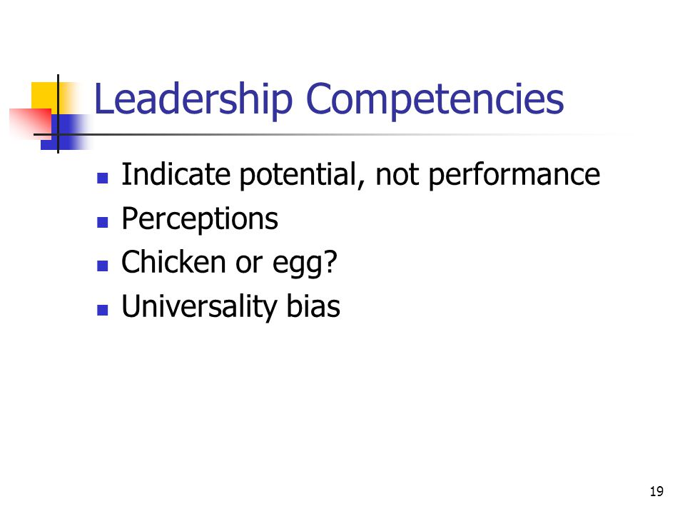 19 Leadership Competencies Indicate potential, not performance Perceptions Chicken or egg.