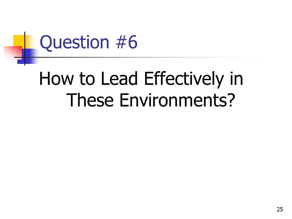 25 Question #6 How to Lead Effectively in These Environments