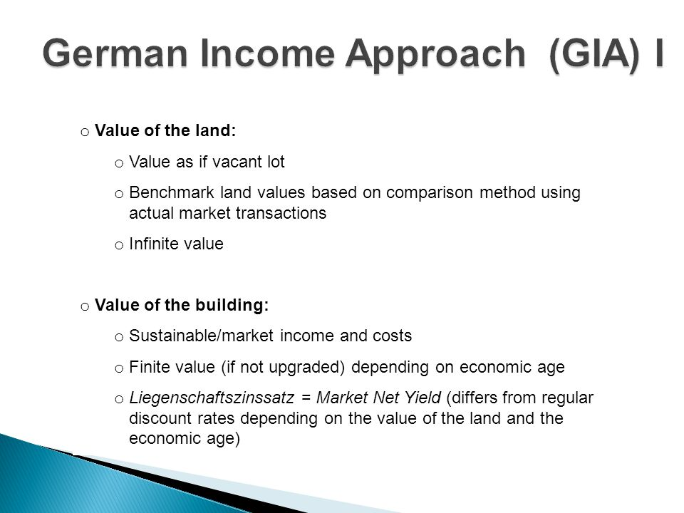 o Value of the land: o Value as if vacant lot o Benchmark land values based on comparison method using o actual market transactions o Infinite value o Value of the building: o Sustainable/market income and costs o Finite value (if not upgraded) depending on economic age o Liegenschaftszinssatz = Market Net Yield (differs from regular o discount rates depending on the value of the land and the o economic age)