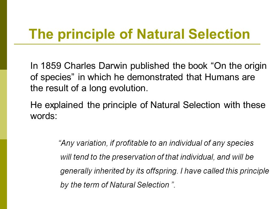 The principle of Natural Selection In 1859 Charles Darwin published the book On the origin of species in which he demonstrated that Humans are the result of a long evolution.
