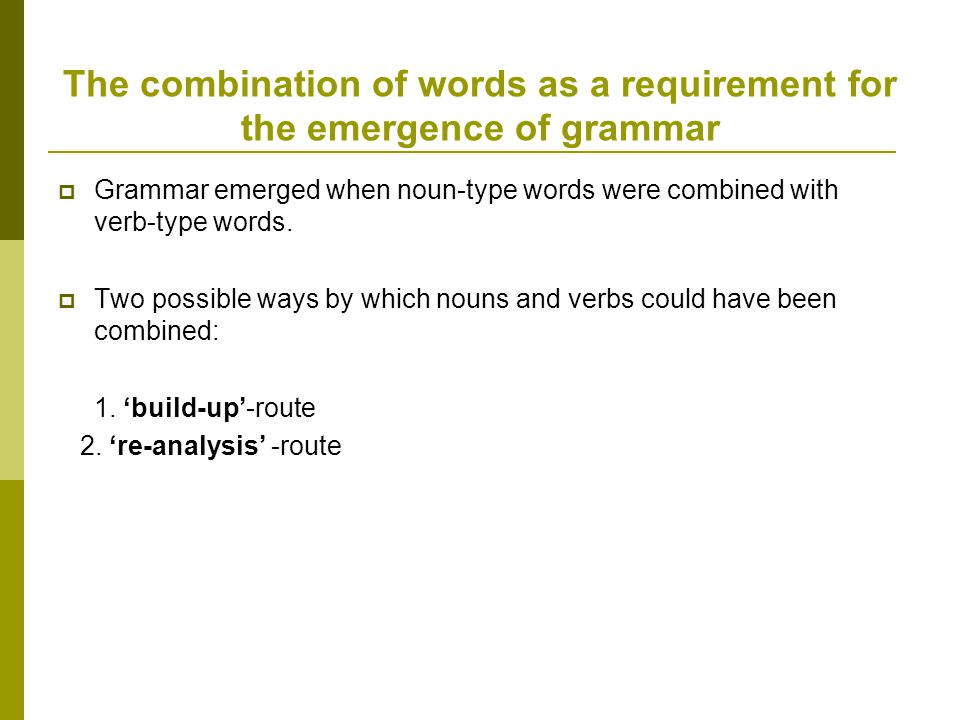 The combination of words as a requirement for the emergence of grammar  Grammar emerged when noun-type words were combined with verb-type words.