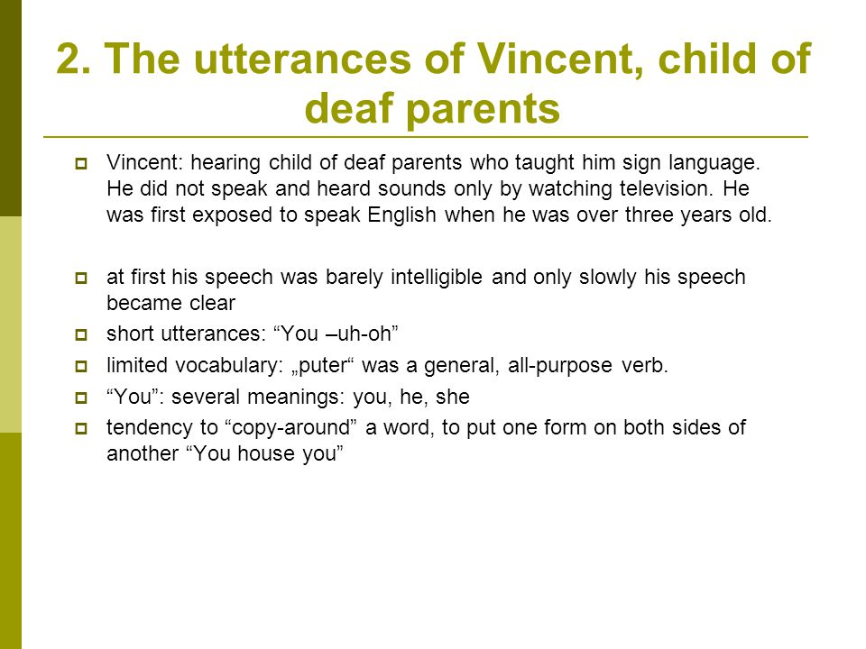 2. The utterances of Vincent, child of deaf parents  Vincent: hearing child of deaf parents who taught him sign language. He did not speak and heard