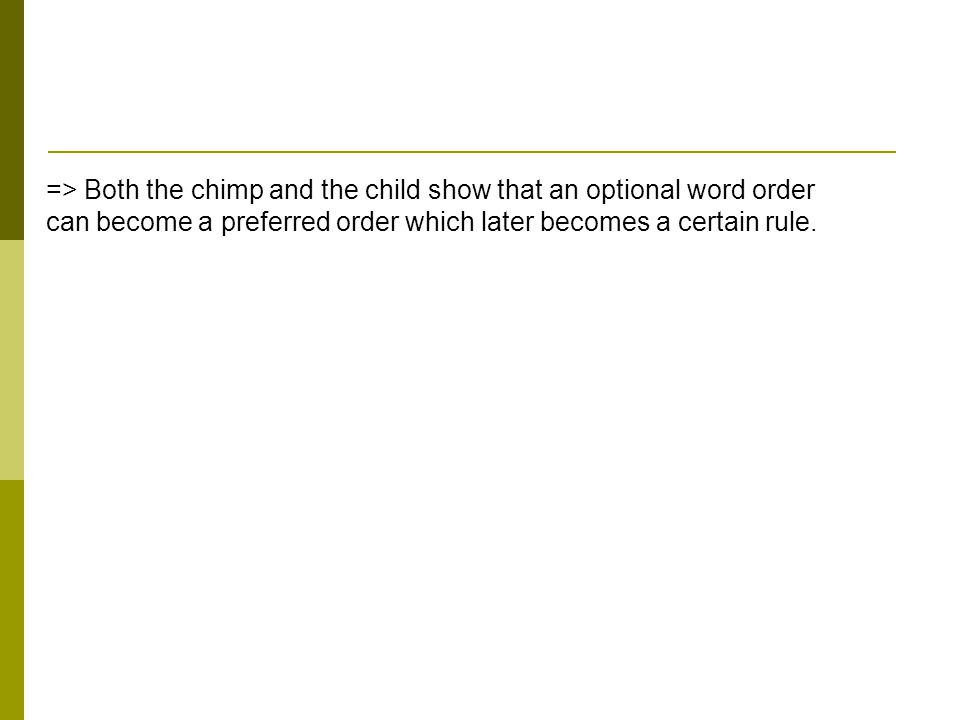 => Both the chimp and the child show that an optional word order can become a preferred order which later becomes a certain rule.