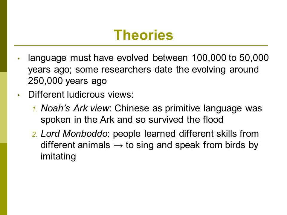 Theories language must have evolved between 100,000 to 50,000 years ago; some researchers date the evolving around 250,000 years ago Different ludicrous views: 1.