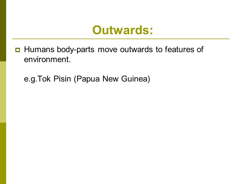 Outwards:  Humans body-parts move outwards to features of environment.