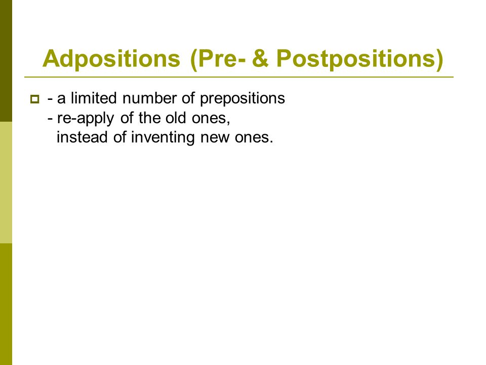 Adpositions (Pre- & Postpositions)  - a limited number of prepositions - re-apply of the old ones, instead of inventing new ones.