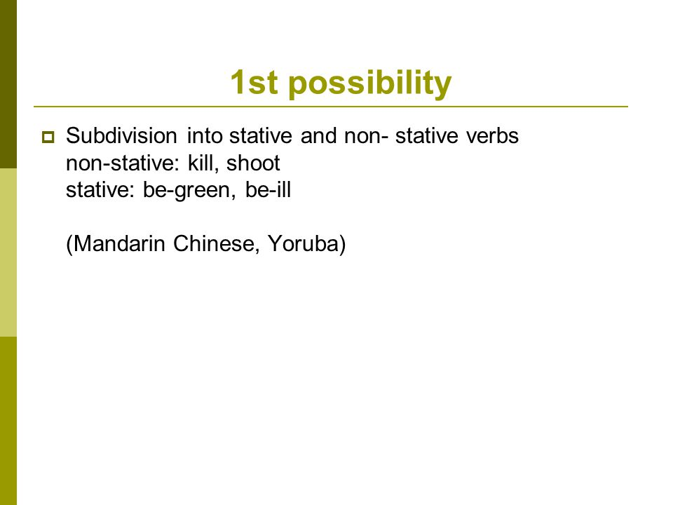 1st possibility  Subdivision into stative and non- stative verbs non-stative: kill, shoot stative: be-green, be-ill (Mandarin Chinese, Yoruba)