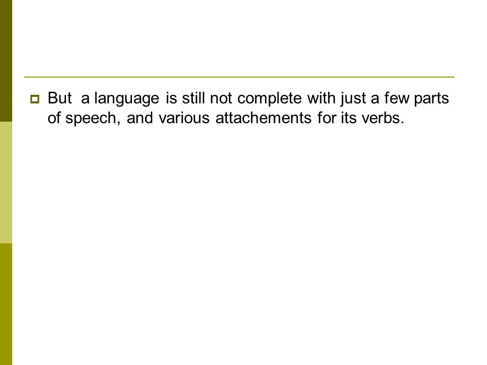  But a language is still not complete with just a few parts of speech, and various attachements for its verbs.
