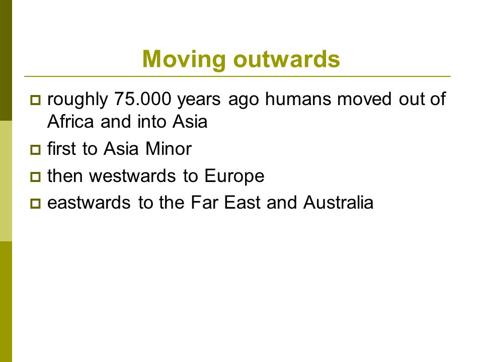 Moving outwards  roughly 75.000 years ago humans moved out of Africa and into Asia  first to Asia Minor  then westwards to Europe  eastwards to the Far East and Australia
