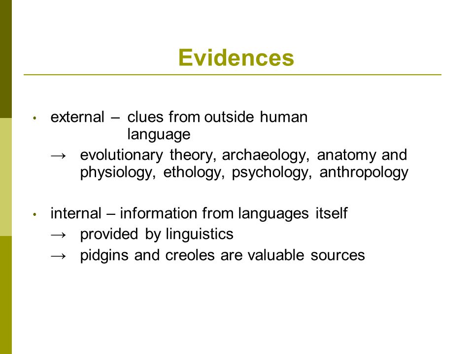 Evidences external – clues from outside human language →evolutionary theory, archaeology, anatomy and physiology, ethology, psychology, anthropology internal – information from languages itself → provided by linguistics →pidgins and creoles are valuable sources