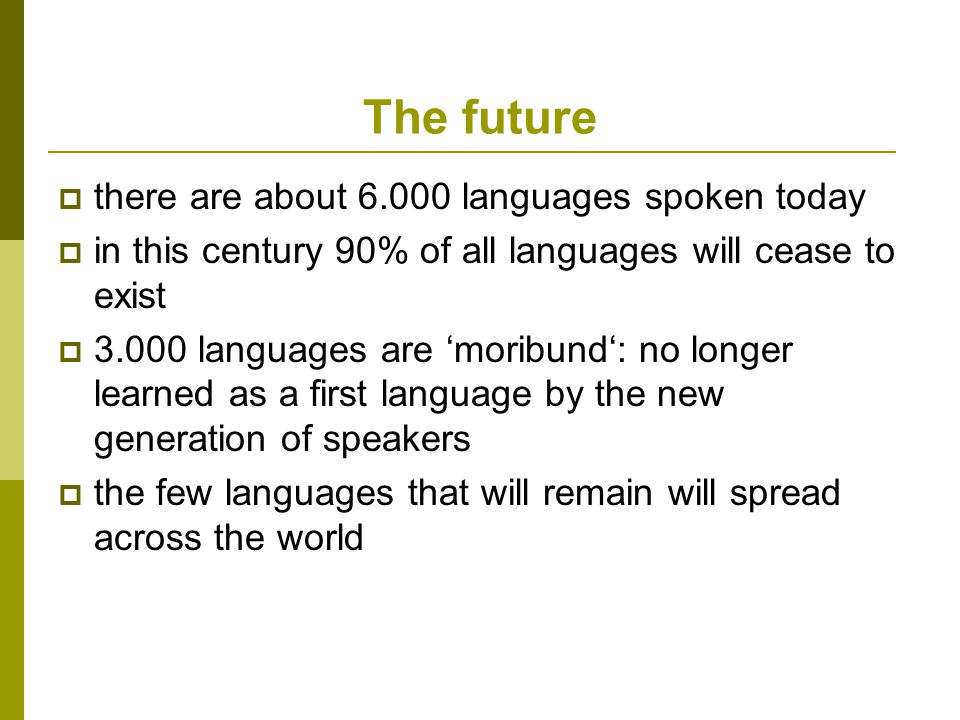 The future  there are about 6.000 languages spoken today  in this century 90% of all languages will cease to exist  3.000 languages are 'moribund': no longer learned as a first language by the new generation of speakers  the few languages that will remain will spread across the world