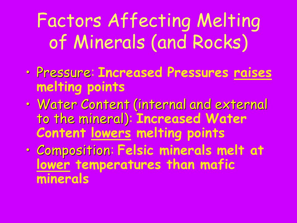 Factors Affecting Melting of Minerals (and Rocks) PressurePressure: Increased Pressures raises melting points Water Content (internal and external to the mineral)Water Content (internal and external to the mineral): Increased Water Content lowers melting points CompositionComposition: Felsic minerals melt at lower temperatures than mafic minerals