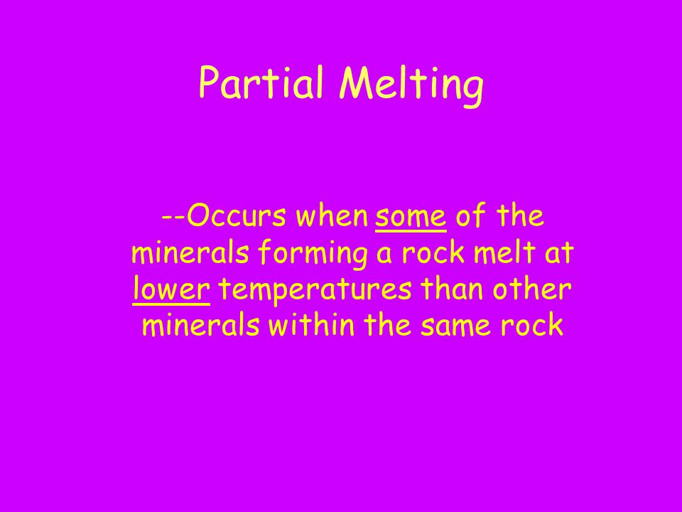 Partial Melting --Occurs when some of the minerals forming a rock melt at lower temperatures than other minerals within the same rock