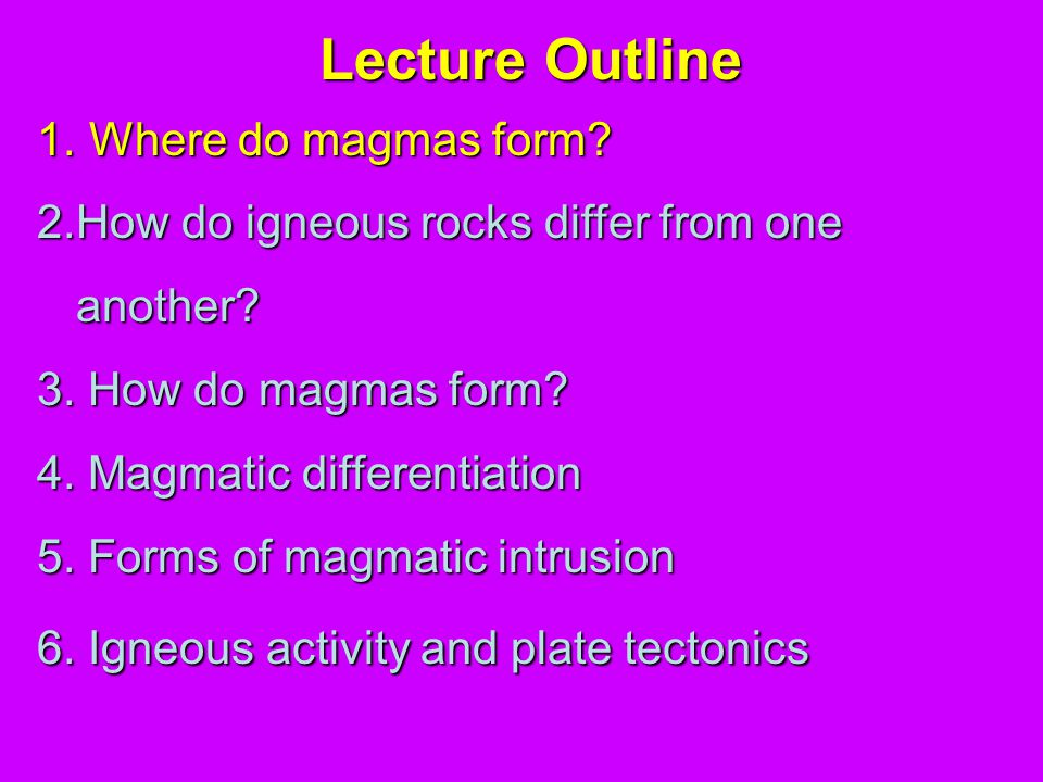 Lecture Outline 1.Where do magmas form. 2.How do igneous rocks differ from one another.