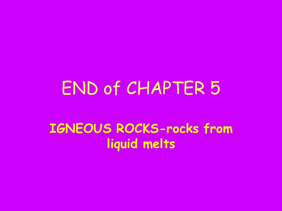 END of CHAPTER 5 IGNEOUS ROCKS-rocks from liquid melts