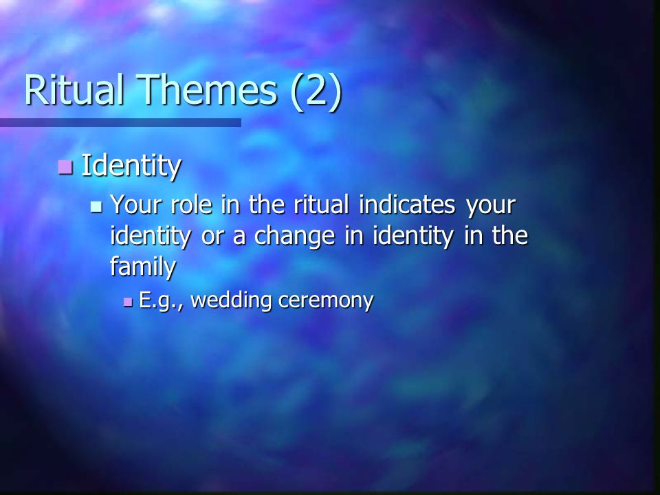 Ritual Themes (2) Identity Identity Your role in the ritual indicates your identity or a change in identity in the family Your role in the ritual indicates your identity or a change in identity in the family E.g., wedding ceremony E.g., wedding ceremony