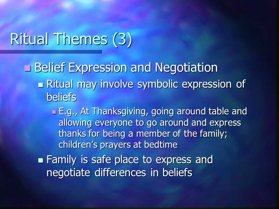 Ritual Themes (3) Belief Expression and Negotiation Belief Expression and Negotiation Ritual may involve symbolic expression of beliefs Ritual may involve symbolic expression of beliefs E.g., At Thanksgiving, going around table and allowing everyone to go around and express thanks for being a member of the family; children's prayers at bedtime E.g., At Thanksgiving, going around table and allowing everyone to go around and express thanks for being a member of the family; children's prayers at bedtime Family is safe place to express and negotiate differences in beliefs Family is safe place to express and negotiate differences in beliefs