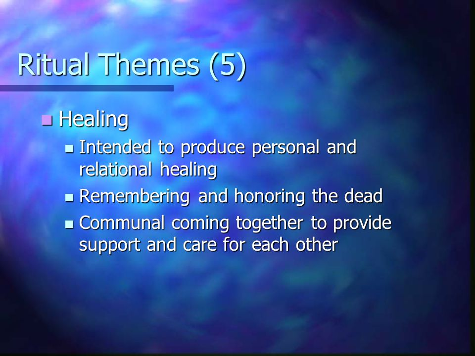 Ritual Themes (5) Healing Healing Intended to produce personal and relational healing Intended to produce personal and relational healing Remembering and honoring the dead Remembering and honoring the dead Communal coming together to provide support and care for each other Communal coming together to provide support and care for each other