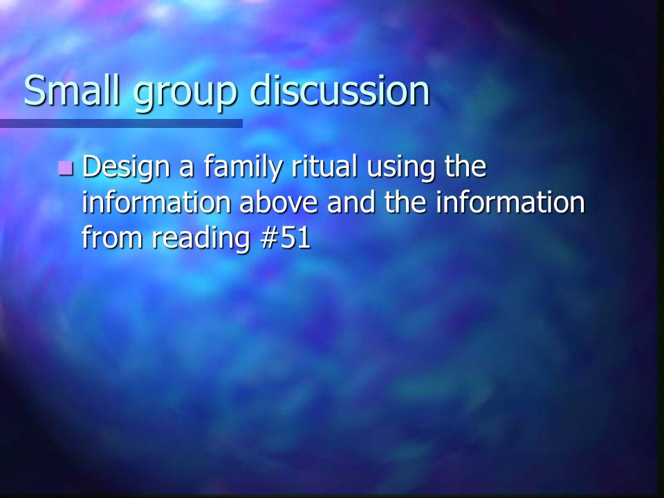 Small group discussion Design a family ritual using the information above and the information from reading #51 Design a family ritual using the information above and the information from reading #51