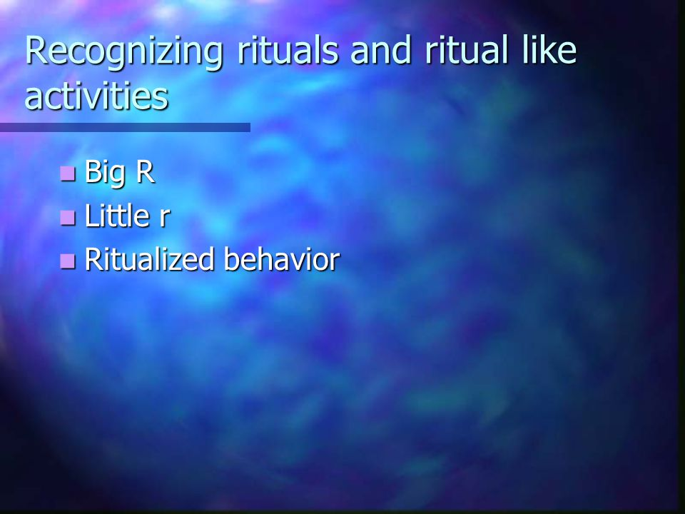 Recognizing rituals and ritual like activities Big R Big R Little r Little r Ritualized behavior Ritualized behavior