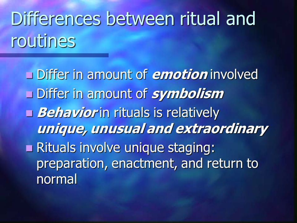 Differences between ritual and routines Differ in amount of emotion involved Differ in amount of emotion involved Differ in amount of symbolism Differ in amount of symbolism Behavior in rituals is relatively unique, unusual and extraordinary Behavior in rituals is relatively unique, unusual and extraordinary Rituals involve unique staging: preparation, enactment, and return to normal Rituals involve unique staging: preparation, enactment, and return to normal