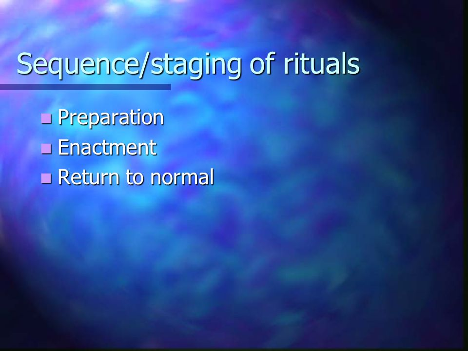 Sequence/staging of rituals Preparation Preparation Enactment Enactment Return to normal Return to normal