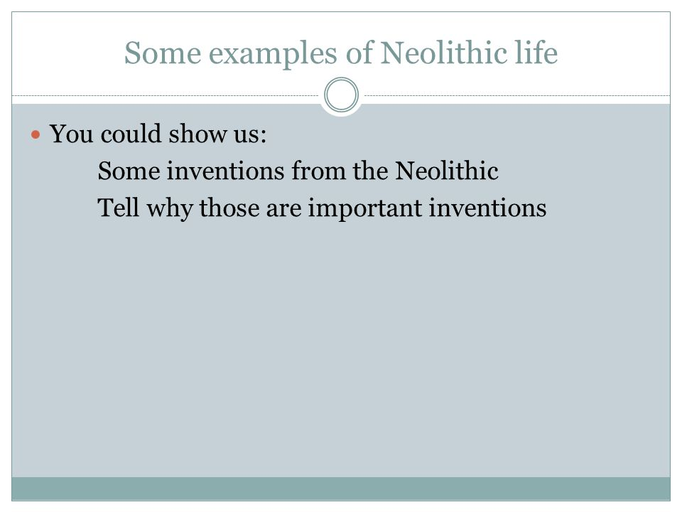 Some examples of Neolithic life You could show us: Some inventions from the Neolithic Tell why those are important inventions