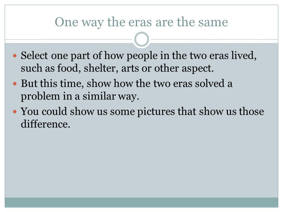 A second way the eras are similar Select one part of how people in the two eras lived, such as food, shelter, arts or other aspect.