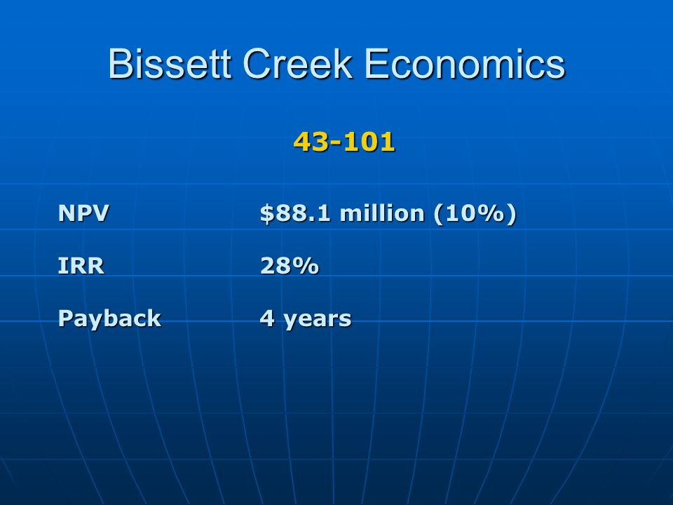 Bissett Creek Economics 43-101 NPV$88.1 million (10%) IRR28% Payback4 years