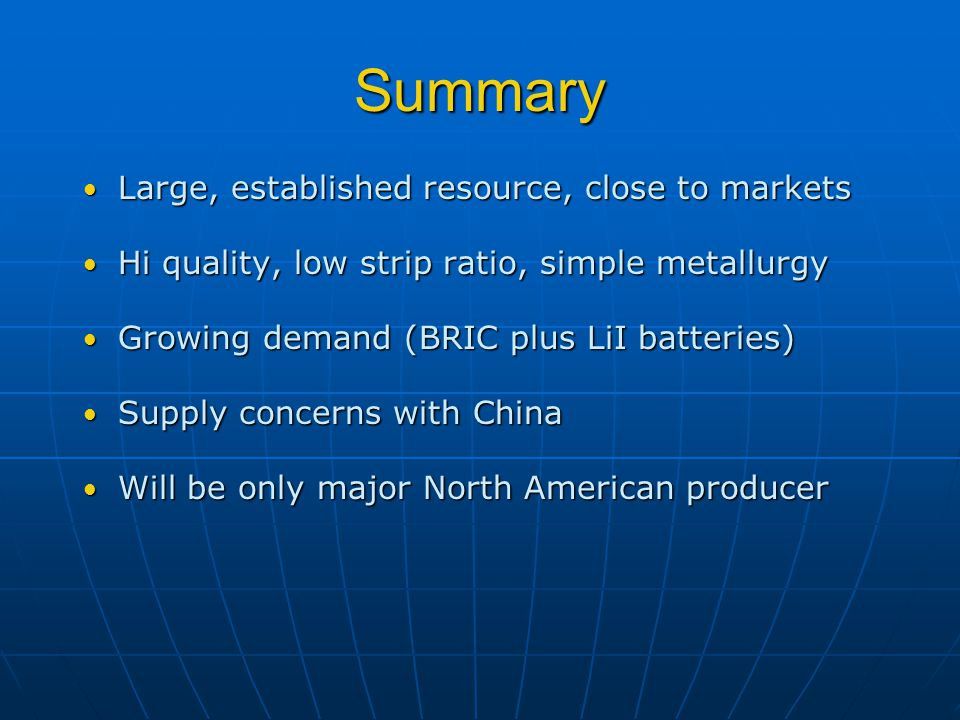 Summary Large, established resource, close to markets Large, established resource, close to markets Hi quality, low strip ratio, simple metallurgy Hi quality, low strip ratio, simple metallurgy Growing demand (BRIC plus LiI batteries) Growing demand (BRIC plus LiI batteries) Supply concerns with China Supply concerns with China Will be only major North American producer Will be only major North American producer