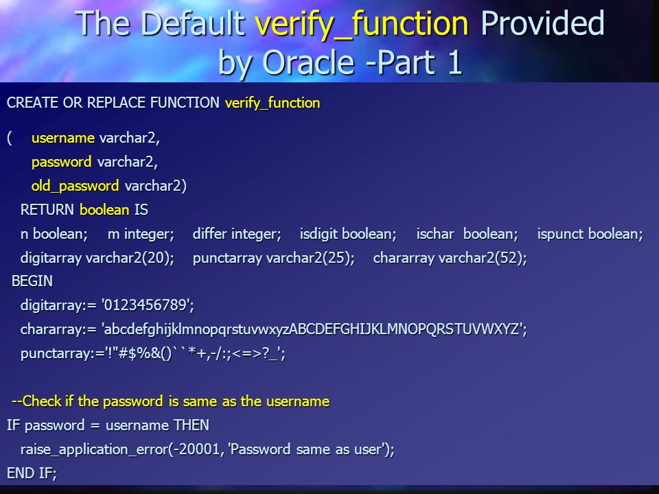 The Default verify_function Provided by Oracle -Part 1 CREATE OR REPLACE FUNCTION verify_function (username varchar2, password varchar2, old_password