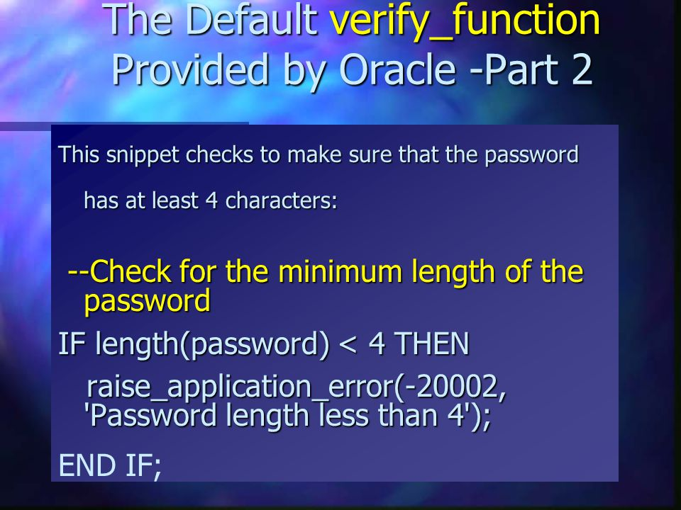 The Default verify_function Provided by Oracle -Part 2 This snippet checks to make sure that the password has at least 4 characters: --Check for the m