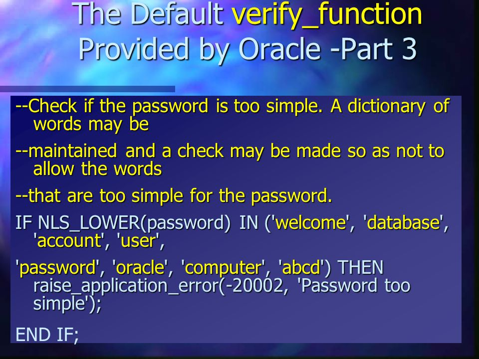 The Default verify_function Provided by Oracle -Part 3 --Check if the password is too simple. A dictionary of words may be --maintained and a check ma