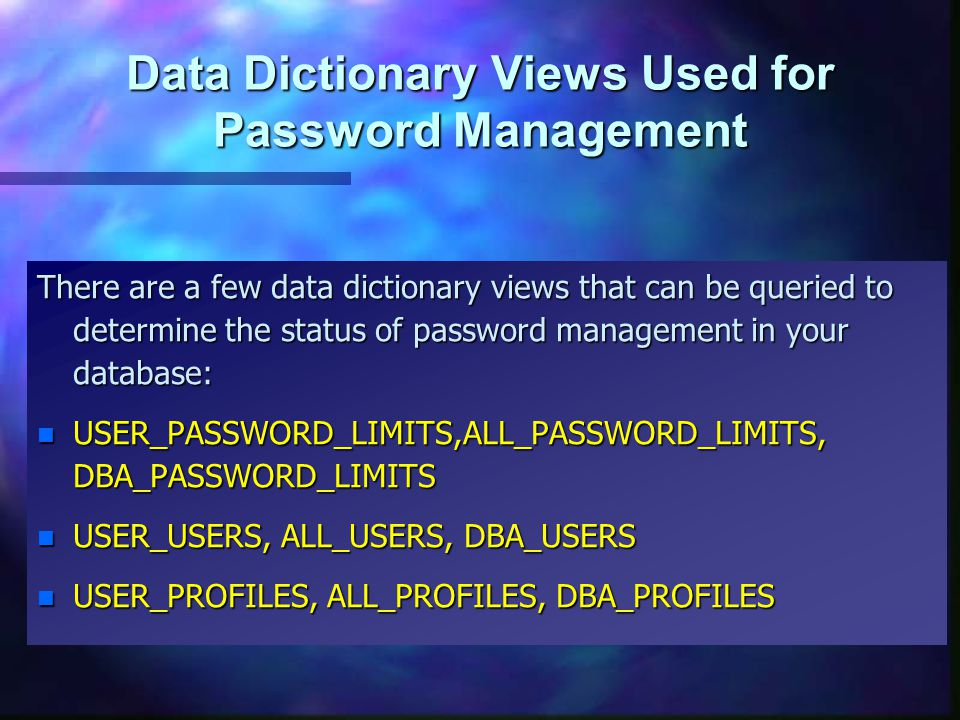 Data Dictionary Views Used for Password Management There are a few data dictionary views that can be queried to determine the status of password management in your database: n USER_PASSWORD_LIMITS,ALL_PASSWORD_LIMITS, DBA_PASSWORD_LIMITS n USER_USERS, ALL_USERS, DBA_USERS n USER_PROFILES, ALL_PROFILES, DBA_PROFILES