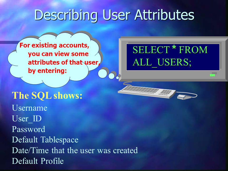 Describing User Attributes SELECT * FROM ALL_USERS; For existing accounts, you can view some attributes of that user, by entering: The SQL shows: User