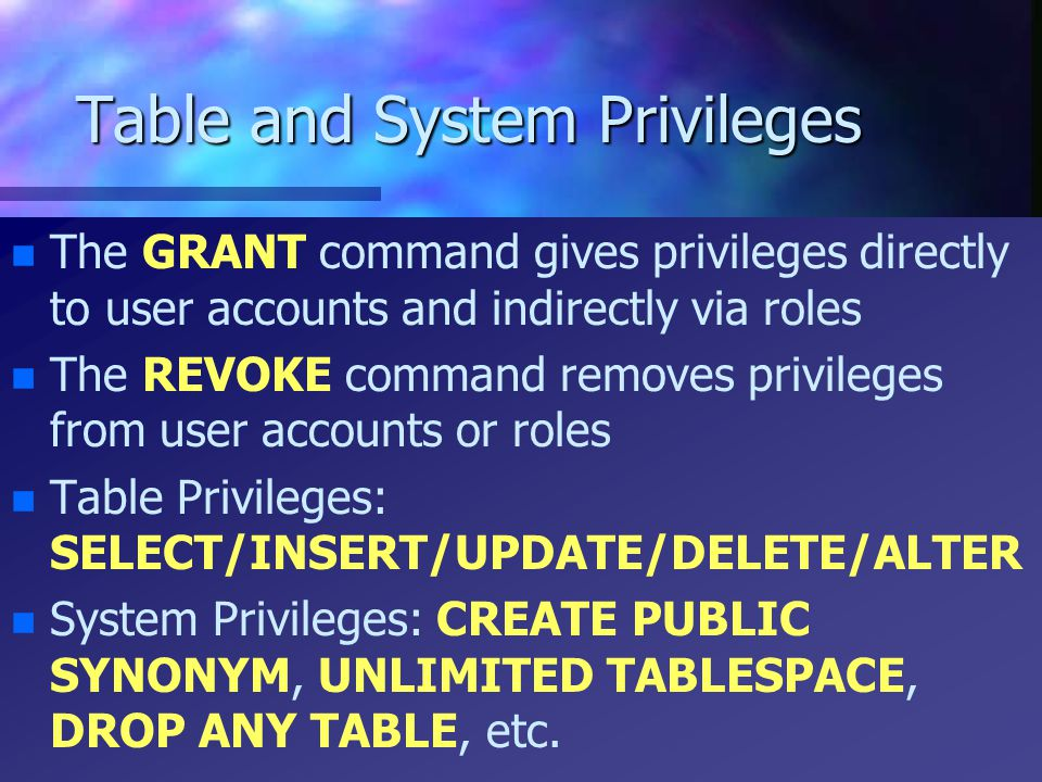 Table and System Privileges n n The GRANT command gives privileges directly to user accounts and indirectly via roles n n The REVOKE command removes p