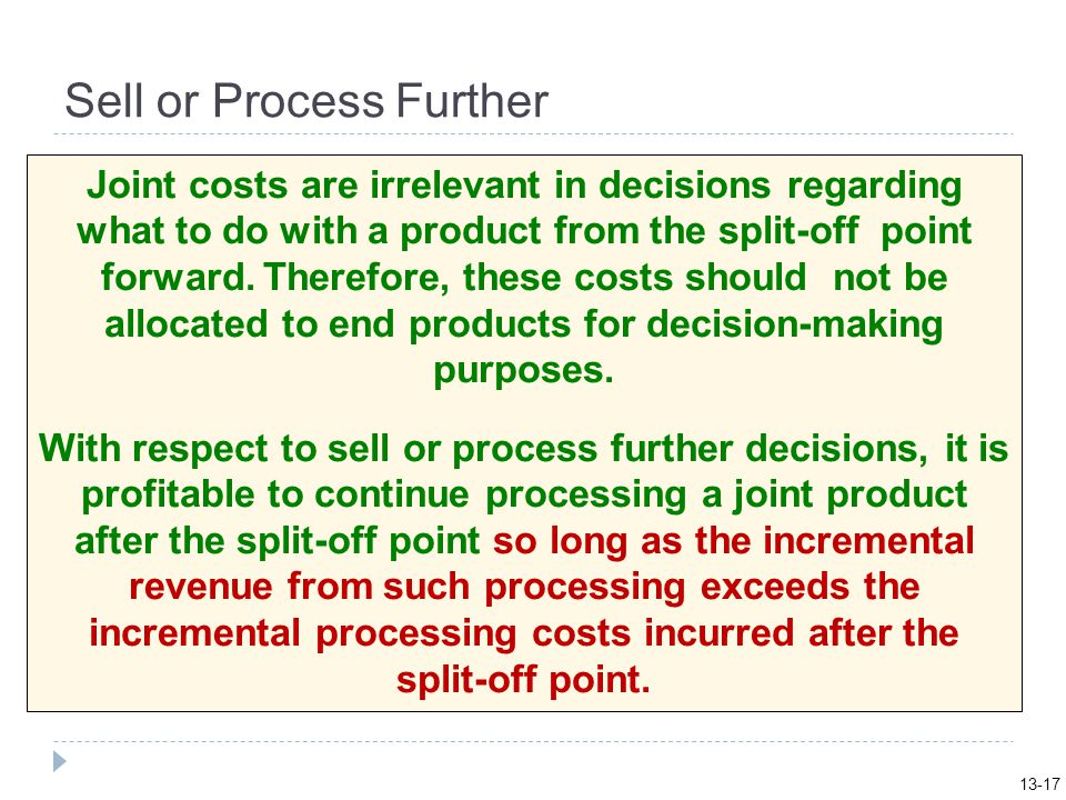 Sell or Process Further Joint costs are irrelevant in decisions regarding what to do with a product from the split-off point forward.