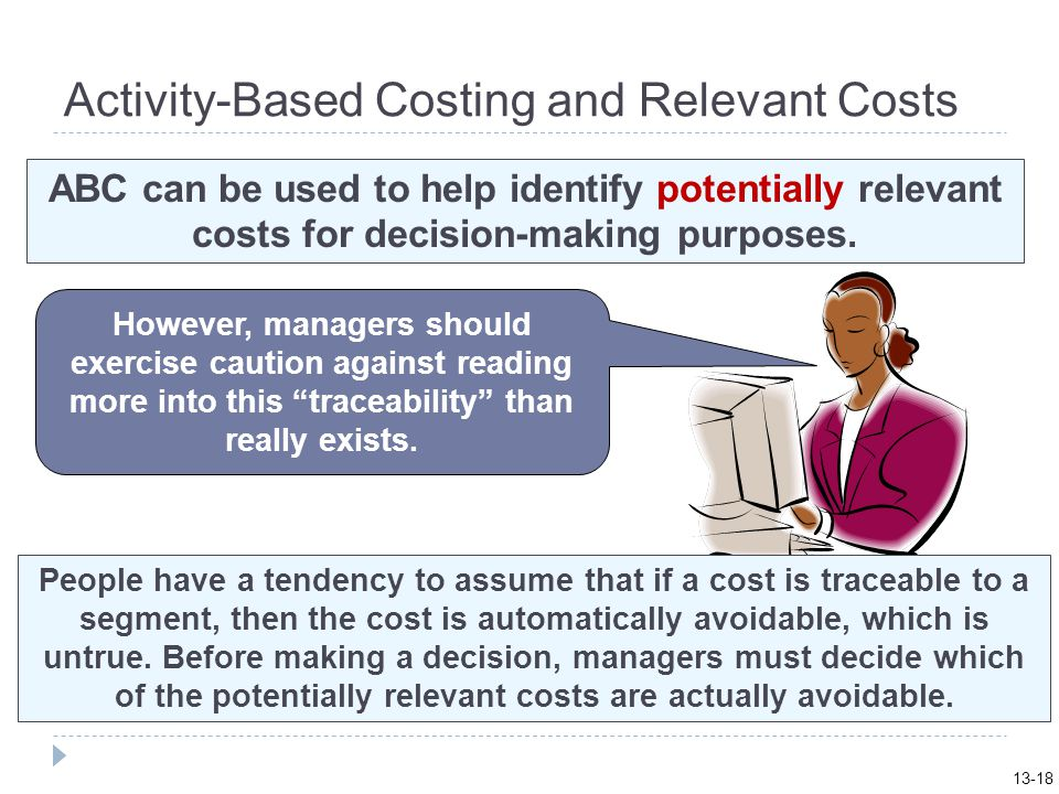 Activity-Based Costing and Relevant Costs ABC can be used to help identify potentially relevant costs for decision-making purposes.