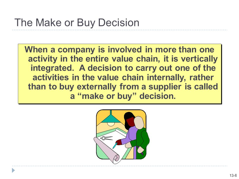 The Make or Buy Decision When a company is involved in more than one activity in the entire value chain, it is vertically integrated.