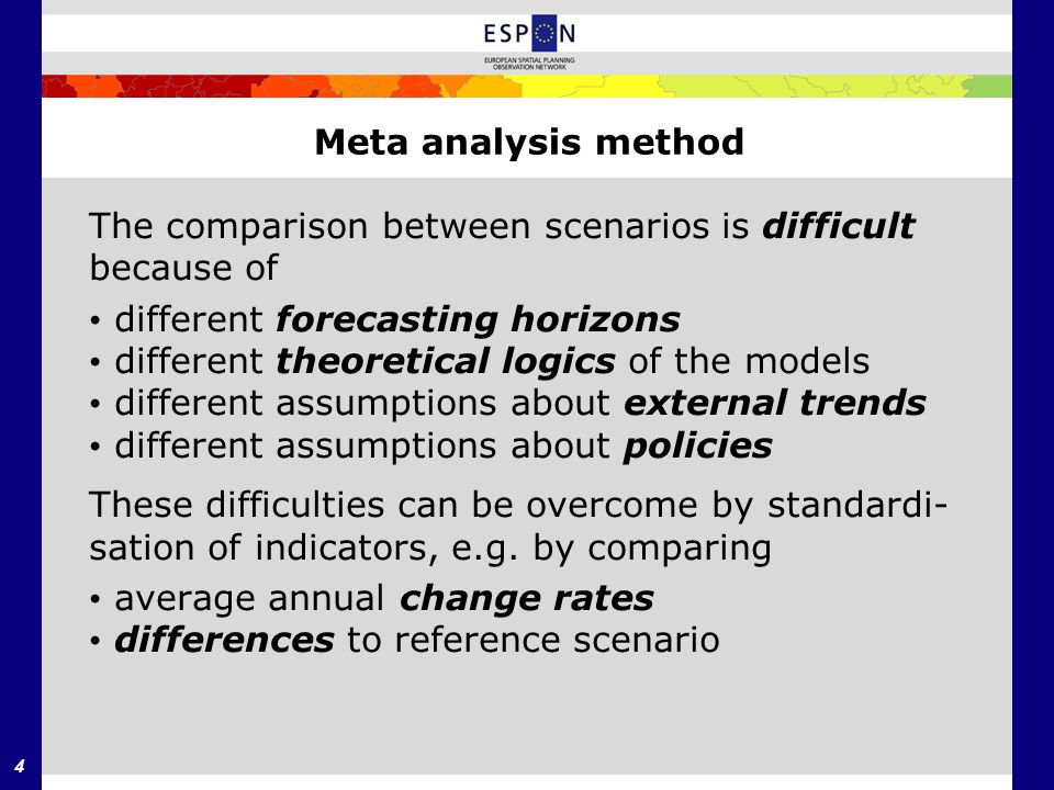 4 Meta analysis method The comparison between scenarios is difficult because of different forecasting horizons different theoretical logics of the models different assumptions about external trends different assumptions about policies These difficulties can be overcome by standardi- sation of indicators, e.g.