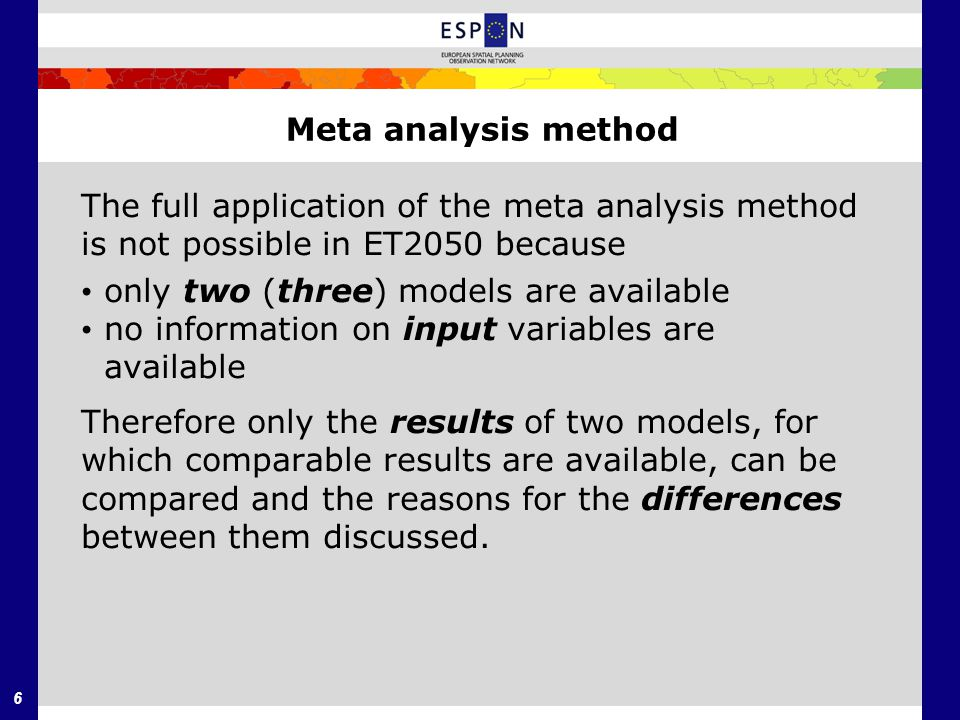 6 Meta analysis method The full application of the meta analysis method is not possible in ET2050 because only two (three) models are available no information on input variables are available Therefore only the results of two models, for which comparable results are available, can be compared and the reasons for the differences between them discussed.