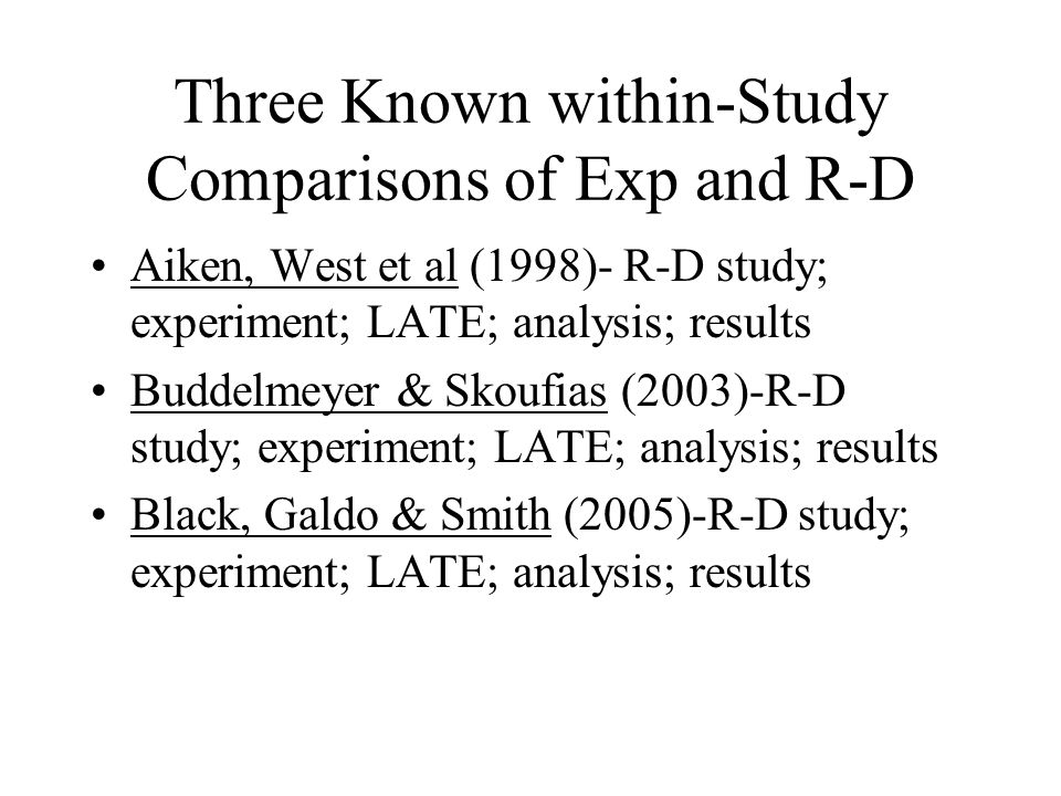 Three Known within-Study Comparisons of Exp and R-D Aiken, West et al (1998)- R-D study; experiment; LATE; analysis; results Buddelmeyer & Skoufias (2003)-R-D study; experiment; LATE; analysis; results Black, Galdo & Smith (2005)-R-D study; experiment; LATE; analysis; results