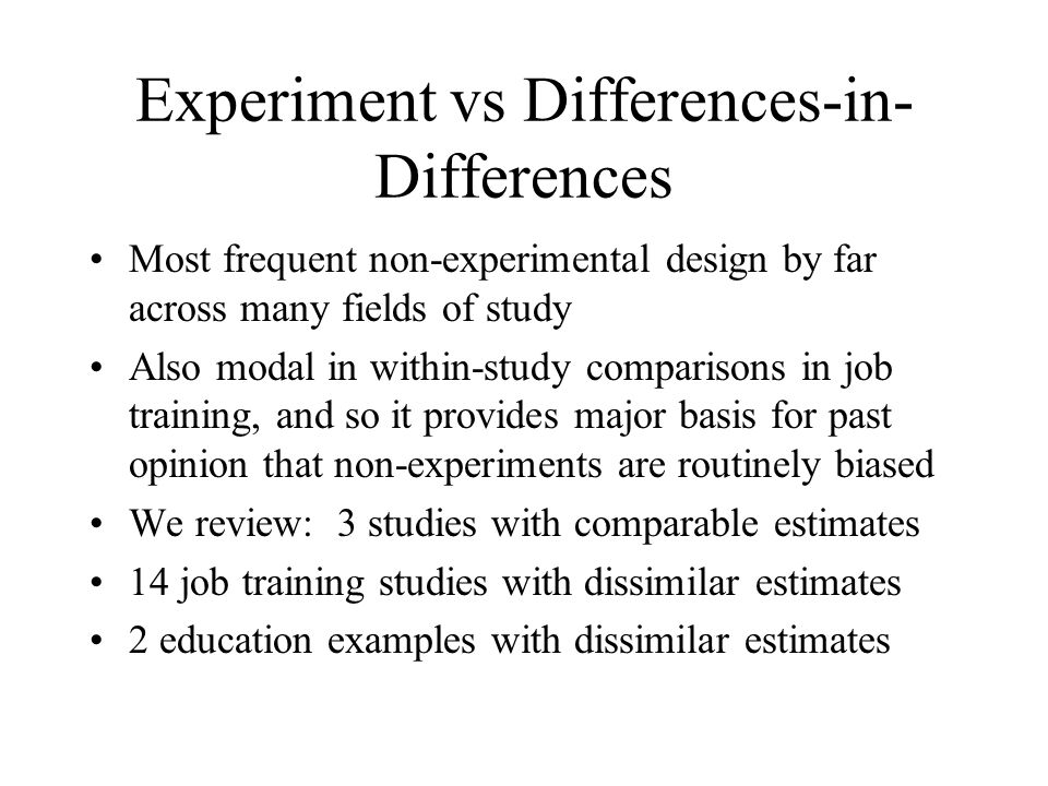 Experiment vs Differences-in- Differences Most frequent non-experimental design by far across many fields of study Also modal in within-study comparisons in job training, and so it provides major basis for past opinion that non-experiments are routinely biased We review: 3 studies with comparable estimates 14 job training studies with dissimilar estimates 2 education examples with dissimilar estimates