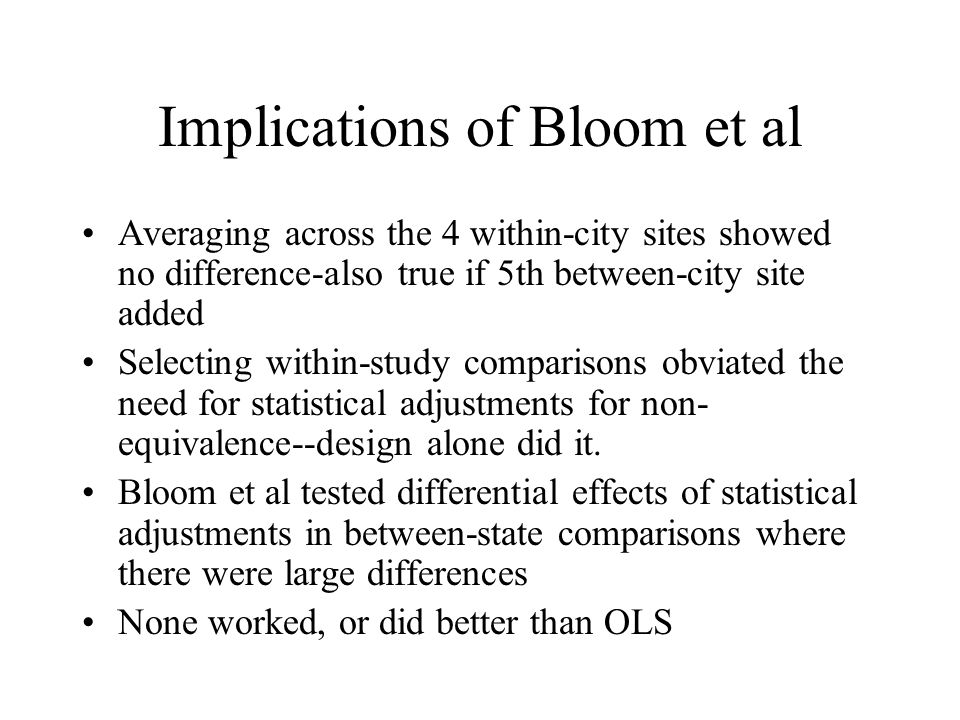 Implications of Bloom et al Averaging across the 4 within-city sites showed no difference-also true if 5th between-city site added Selecting within-study comparisons obviated the need for statistical adjustments for non- equivalence--design alone did it.