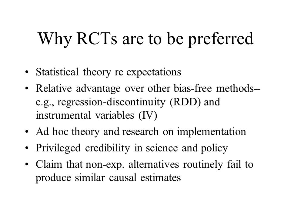 Why RCTs are to be preferred Statistical theory re expectations Relative advantage over other bias-free methods-- e.g., regression-discontinuity (RDD) and instrumental variables (IV) Ad hoc theory and research on implementation Privileged credibility in science and policy Claim that non-exp.