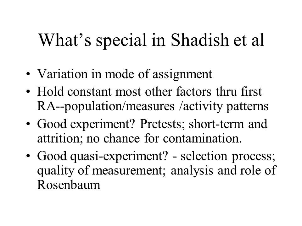 What's special in Shadish et al Variation in mode of assignment Hold constant most other factors thru first RA--population/measures /activity patterns Good experiment.
